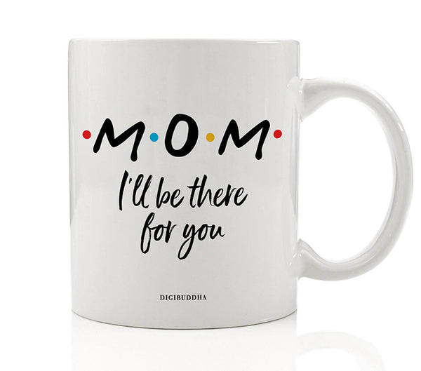 Mom I'll Be There For You Mug