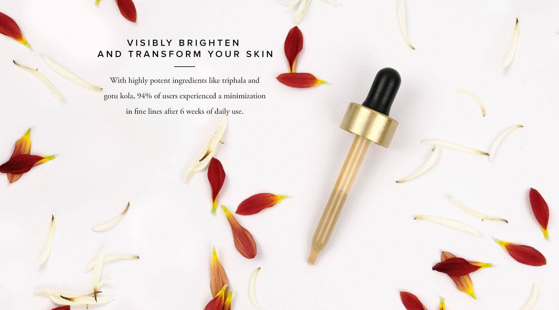 Visibly brighten and transform your skin  With highly potent ingredients like triphala and gotu kola, 94% of users experienced a minimization in fine lines after 6 weeks of daily use