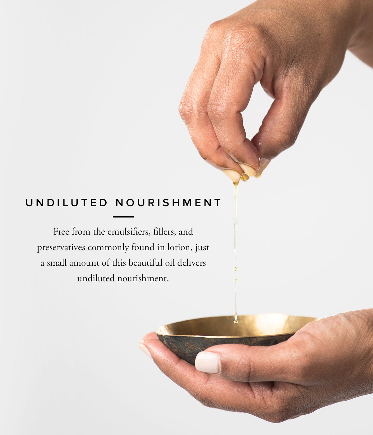 Undiluted Nourishment - Free from the emulsifiers, fillers, and preservatives commonly found in lotion, just a small amount of this beautiful oil delivers undiluted nourishment