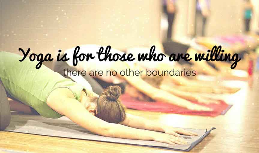 Yoga is for those who are willing, there are no other boundaries