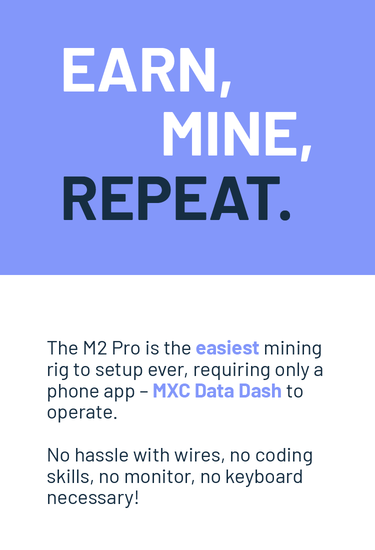 The M2 Pro is the easiest mining  rig to setup ever, requiring only a  phone app – MXC Data Dash to  operate.   No hassle with wires, no coding  skills, no monitor, no keyboard necessary