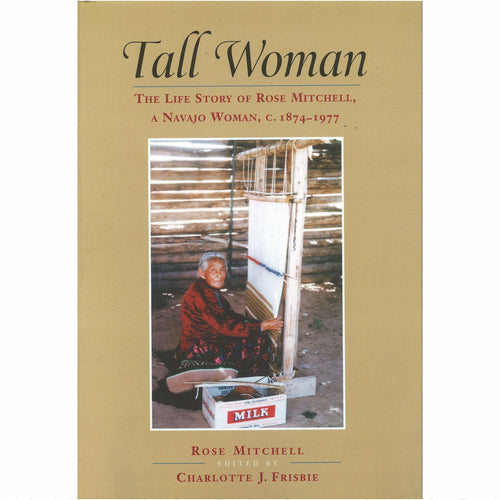 Tall Woman: The Life Story of Rose Mitchell, a Navajo Woman c. 1874-1977 - Shumakolowa Native Arts
