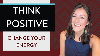 How To Think Positive to Change Your Energy