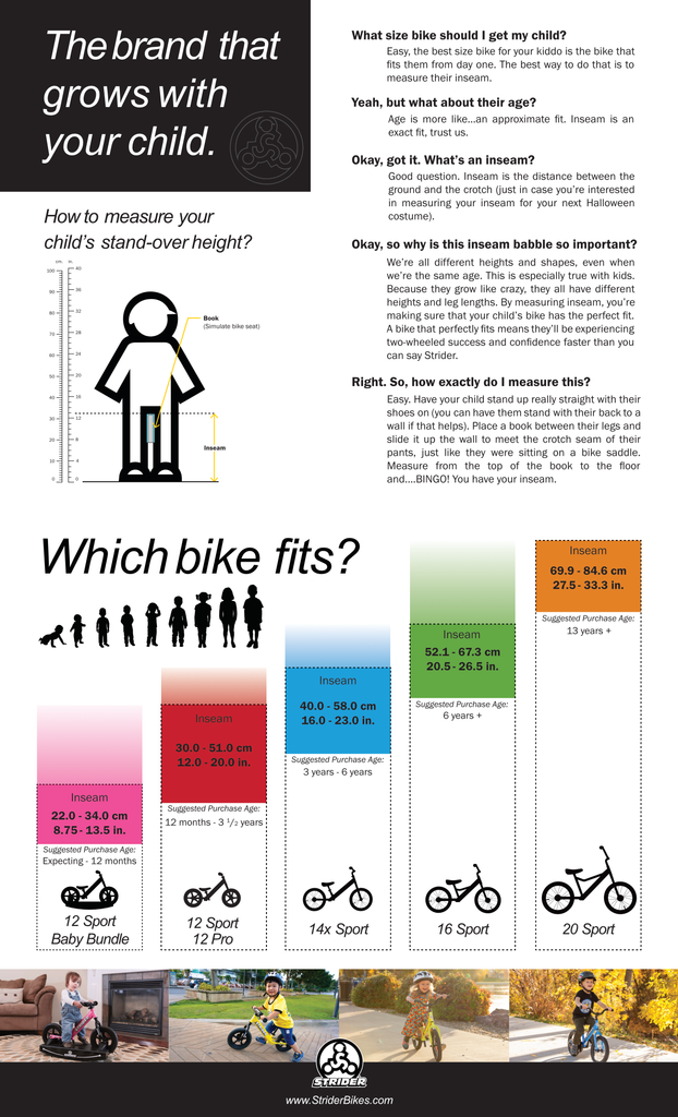 Measure your child's inseam by standing them next to a wall and place a book between their legs as though it is a bike seat. Measure the height from the floor to the top of the book. That measurement will help you decide which bike to choose.