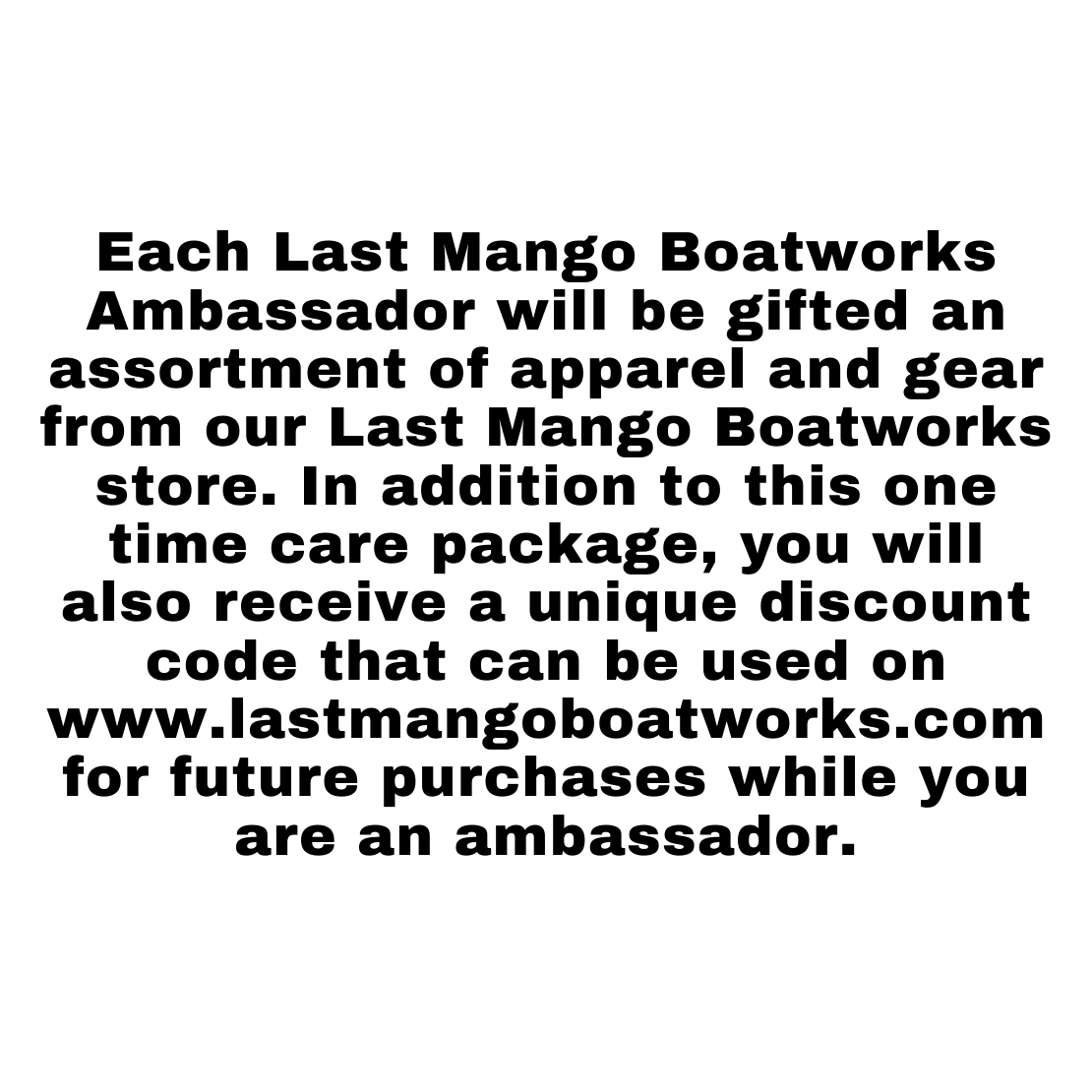 Each Last Mango Boatworks Ambassador will be gifted an assortment of apparel and gear from our last mango boatworks store. In addition to this one time care package, you will also receive a unique discount code that can be used on www.lastmangoboatworks.com for future purchases while you are an ambassador.