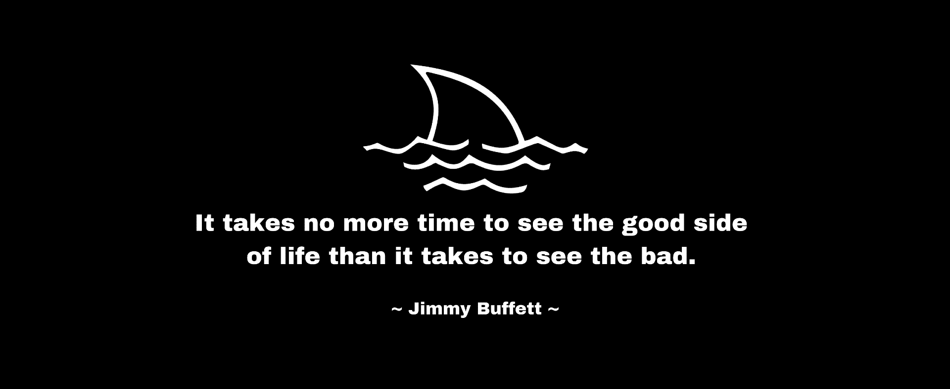 It takes no more time to see the good side of life than it takes to see the bad. -Jimmy Buffett