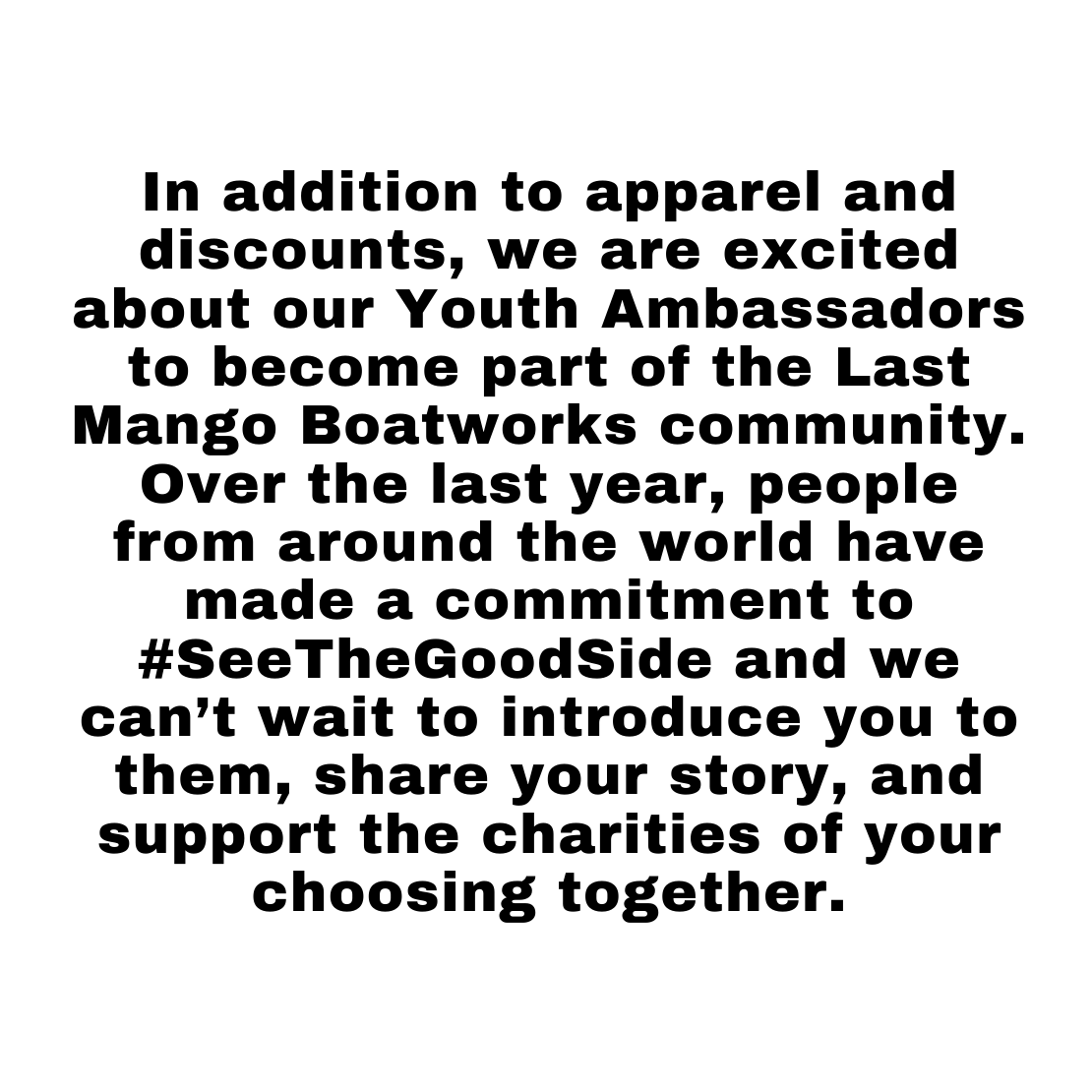 In addition to apparel and discounts, we are excited about our Youth Ambassadors to become part of the last mango boatworks community. Over the last year, people from around the world have made a commitment to #SeeTheGoodSide and we can't wait to introduce you to them, share your story, and support the charities of your choosing together.