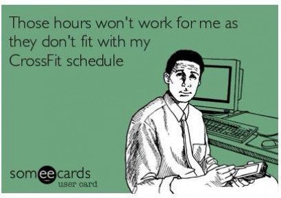 """Those hours don't work for me as they don't fit with my Crossfit schedule"""