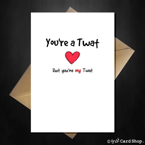 Rude Greetings Card for your lover - You're a Twat but you're my Twat