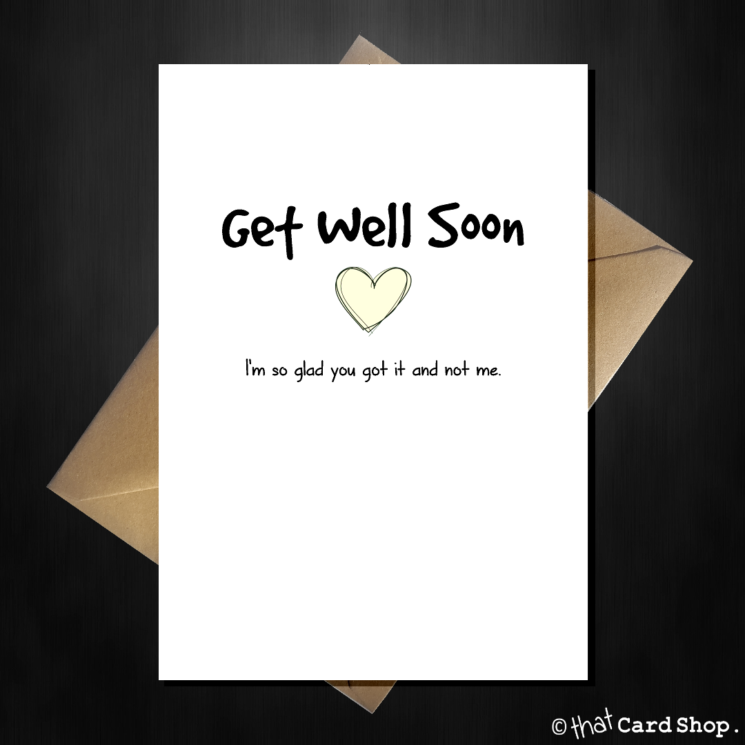 Funny Get Well Soon Card I M So Glad You Got It And Not Me That