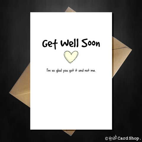 Funny Get Well Soon Card - I'm so glad you got it and not me
