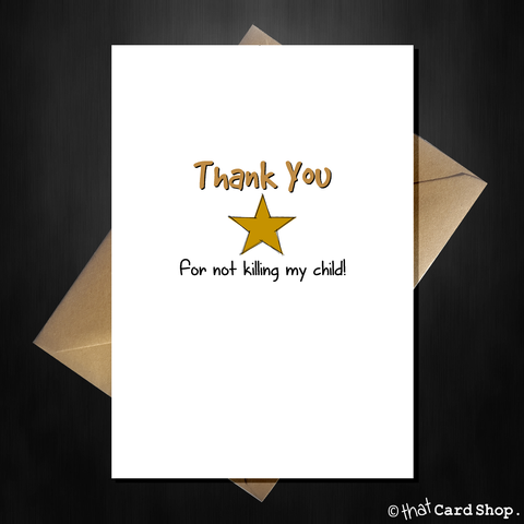 Funny Teacher Card - Thank you for not killing my child!
