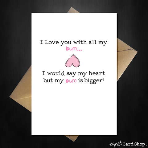 "Rude Birthday / Anniversary Card ""I Love You with all my....Bum!"""