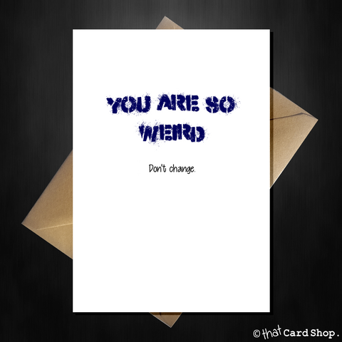 Funny Birthday Card - YOU ARE SO WEIRD...