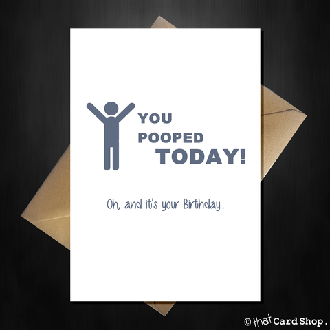 Naughty Birthday Card - You pooped today!