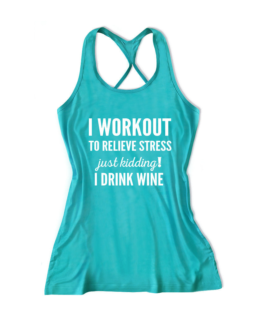I workout to relieve stress just kidding I drink wine Women