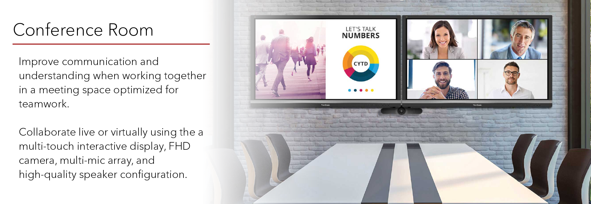 ViewBoards are great for large-format displays in conference room setups, with large, clear, bright screens and easy user interface and connectivity. Collaborate with multi-touch interactive displays, and add on a mic and camera systems