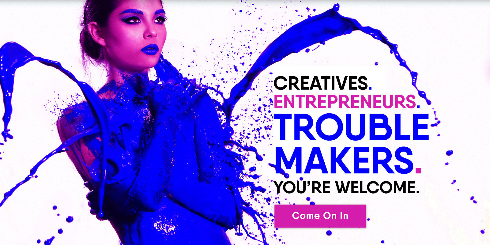 Creatives. Entrepreneurs. Trouble Makers. We've got you covered.
