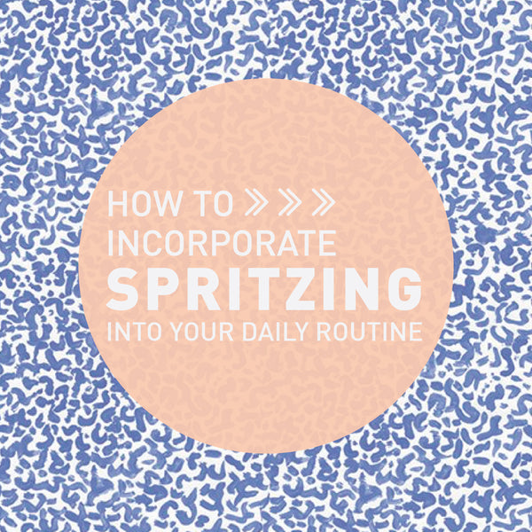 HOW TO: Make Spritzing a Part of Your Daily Routine