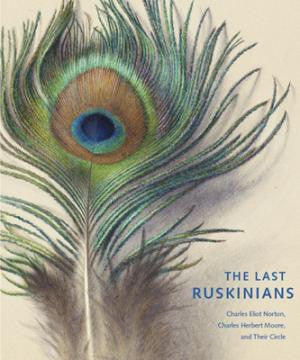The Last Ruskinians: Charles Eliot Norton, Charles Herbert Moore, and Their Circle