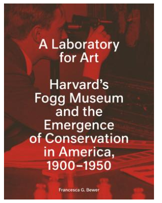 A Laboratory for Art: Harvard's Fogg Museum and the Emergence of Conservation in America, 1900–1950
