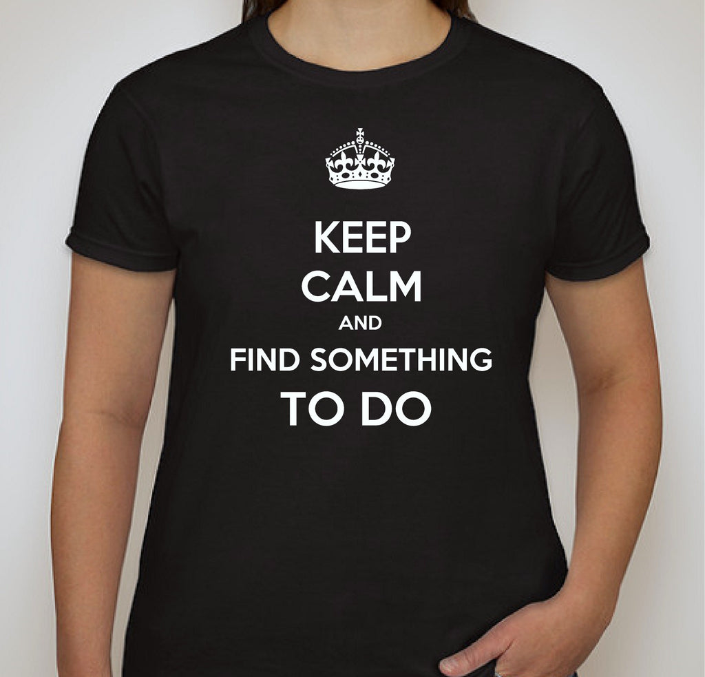 Keep Calm and Find Something to Do - Ladies T Shirt