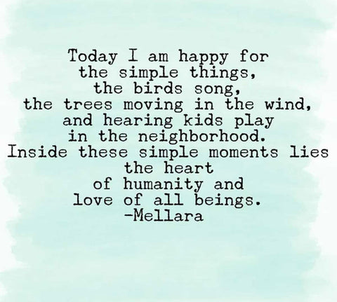 Today I am happy for the simple things, the birds song, the trees moving in the wind, and hearing kids play in the neighborhood. Inside these simple moments lies the heart of humanity and love of all beings. —Mellara