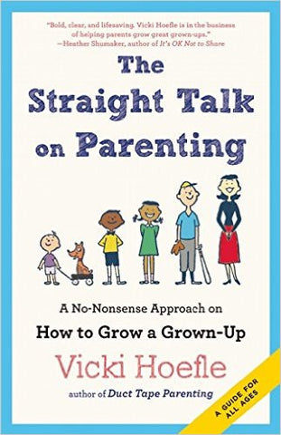 The Straight Talk on Parenting: A No-Nonsense Approach on How to Grow a Grown-Up