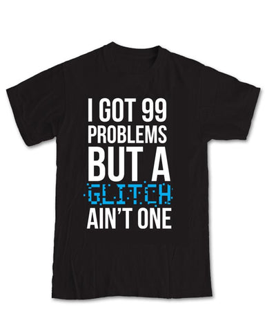 I Got 99 Problems But A Glitch Ain't One