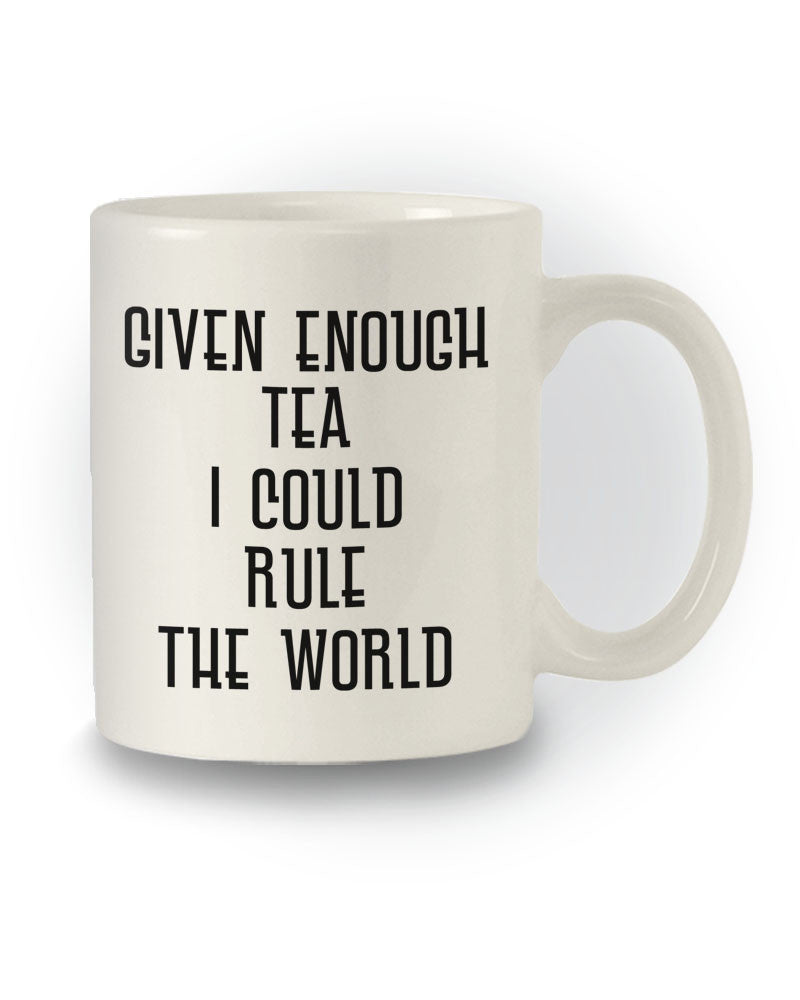 Great Gift 'Given Enough Tea I Could Rule the World' Mug