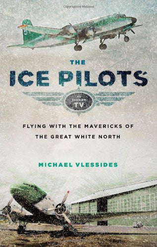 Ice Pilots, The: Flying with the Mavericks of the Great White North