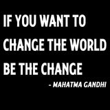 If You Want To Change The World Be The Change - Gandhi