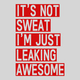 It's Not Sweat I'm Just Leaking Awesome