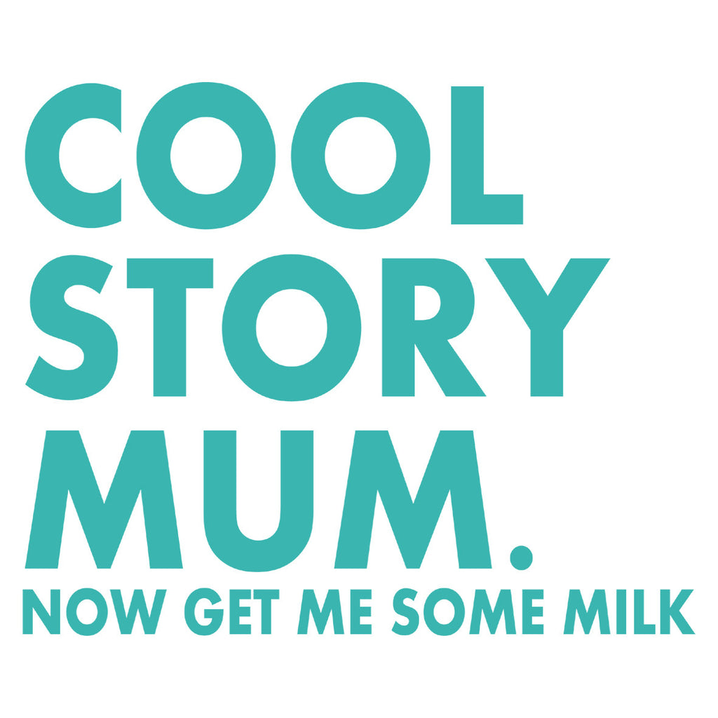 Cool. Story. Mum. Now Get Me Some Milk