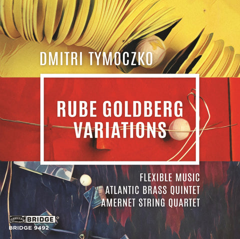 Rube Goldberg Variations <br> Dmitri Tymoczko <br> BRIDGE 9492