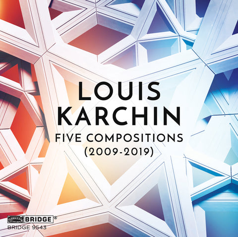 Louis Karchin: Five Compositions (2009-2019) <br> BRIDGE 9543