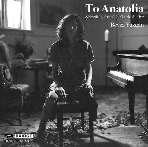 To Anatolia: Selections from the Turkish Five <br> Beyza Yazgan, piano