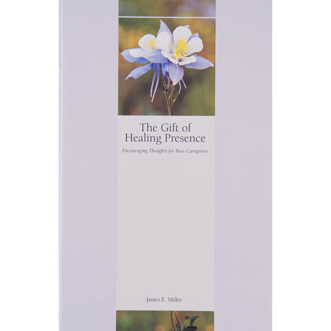 The Gift of Healing Presence: Encouraging Thoughts for Busy Caregivers - The Book