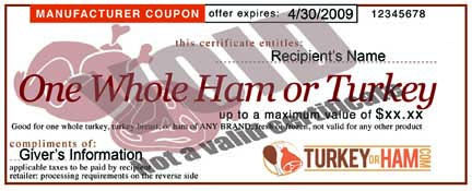 Similiar to a Butterball Check, our certificates are redeemable at any supermarket, and good for any brand of Turkey or Ham.