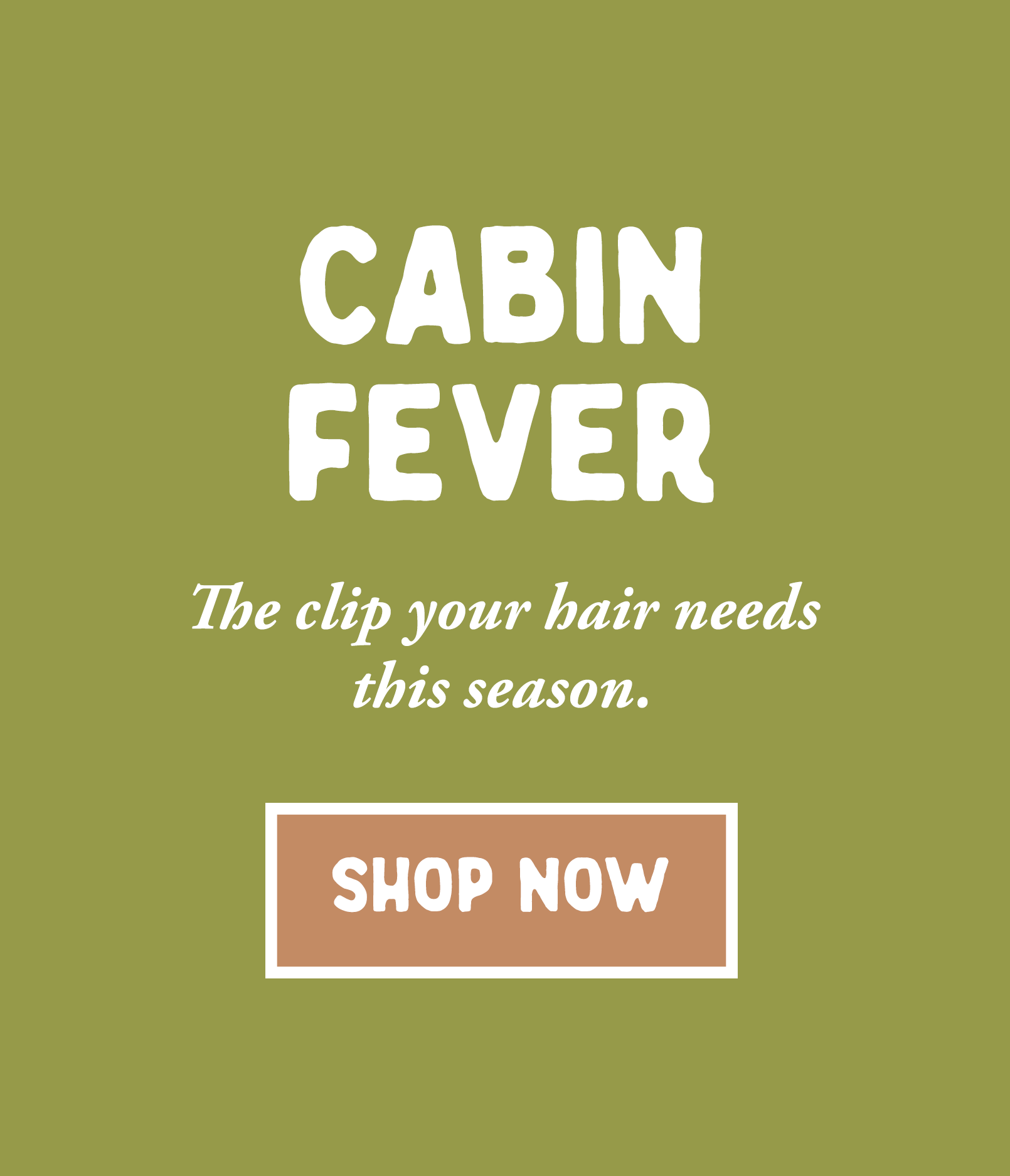 Cabin Fever. The clip your hair needs this season.