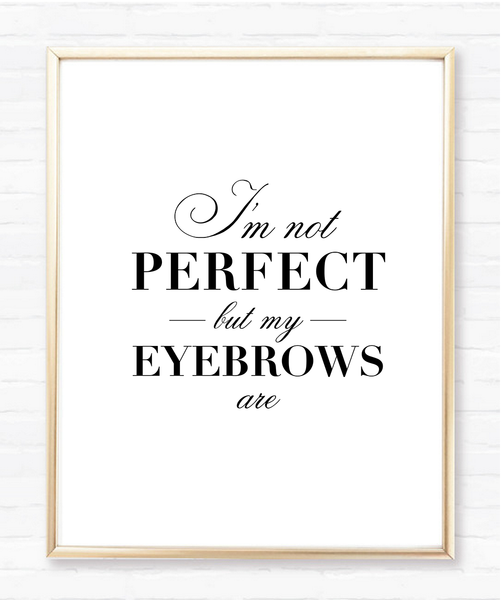 I'm not perfect but my eyebrows are - Instant Download Print