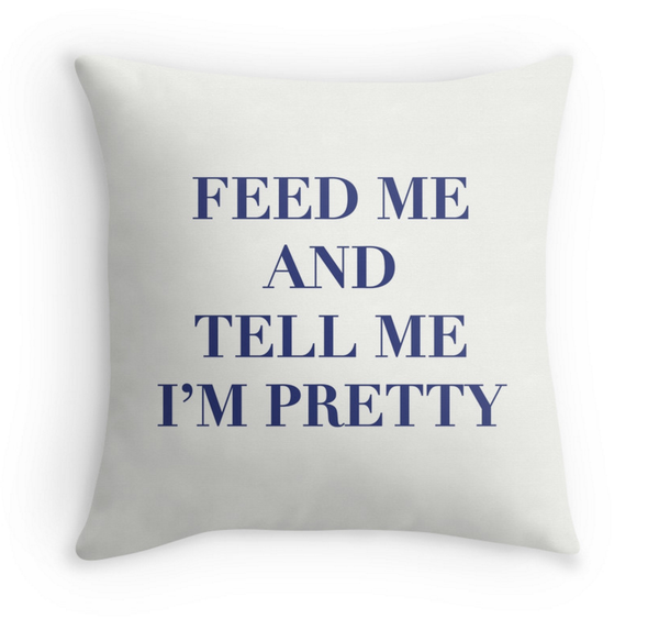 Feed Me and Tell Me I'm Pretty - Decor Pillow for Kate