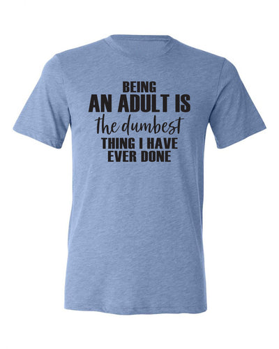"Adult ""Being An Adult Is The Dumbest Thing I've Ever Done"" Triblend Short Sleeve Tee"