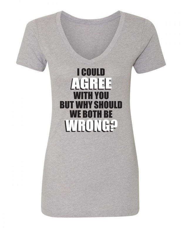 "Ladies ""I Could Agree With You But Why Should We Both Be Wrong"" Poly/Cotton V-Neck Short Sleeve Tee"