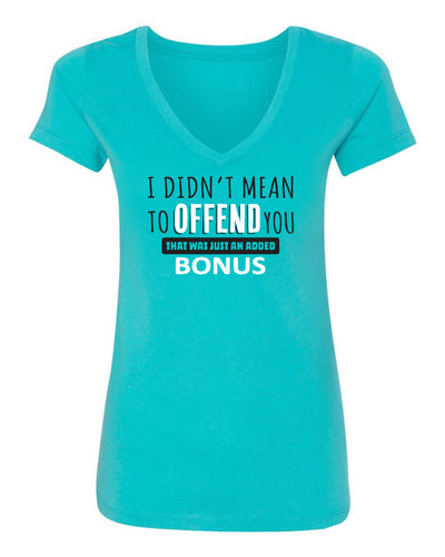 "Ladies ""I Didn't Mean To Offend You That Was Just An Added Bonus"" Poly/Cotton V-Neck Short Sleeve Tee"