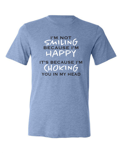 "Adult ""I'm Not Smiling Because I'm Happy It's Because I'm Choking You In My Head"" Triblend Short Sleeve Tee"