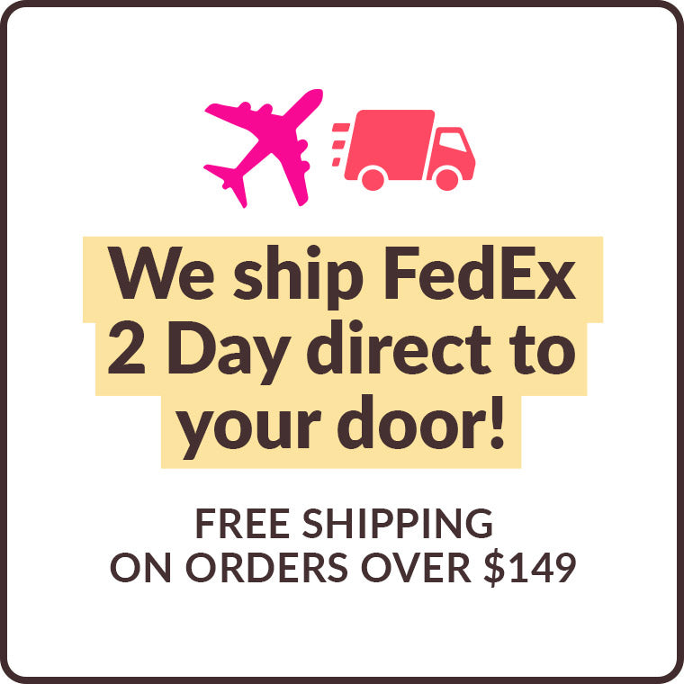 We ship FedEx 2 Day direct to your door! Free shipping on orders over $149