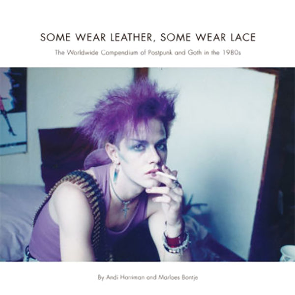 Some Wear Leather, Some Wear Lace: The Worldwide Compendium of Postpunk and Goth in the 80s