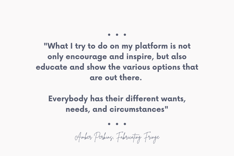 """Quote from Amber Perkins of Fabricating Fringe. """"What I try to do on my platform is not only encourage and inspire, but also educate and show the various options that are out there. Everybody has their different wants, needs, and circumstances"""""""