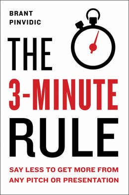 3-Minute Rule: Say Less to Get More from Any Pitch or Presentation, The